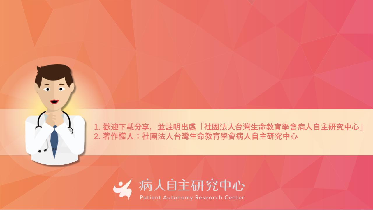 1. 歡迎下載分享,並註明出處「社團法人台灣生命教育學會病人自主研究中心」 2. 著作權人:社團法人台灣生命教育學會病人自主研究中心